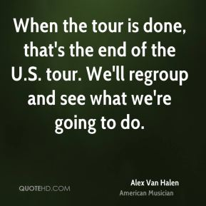 When the tour is done, that's the end of the U.S. tour. We'll regroup and see what we're going to do.