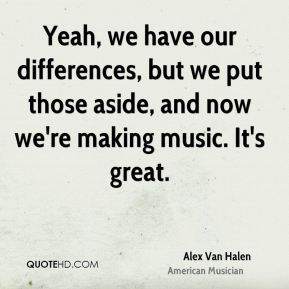 Alex Van Halen - Yeah, we have our differences, but we put those aside, and now we're making music. It's great.