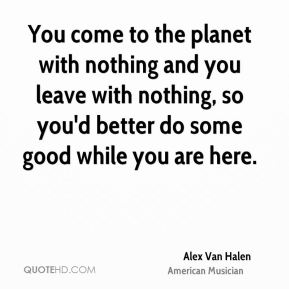 You come to the planet with nothing and you leave with nothing, so you'd better do some good while you are here.