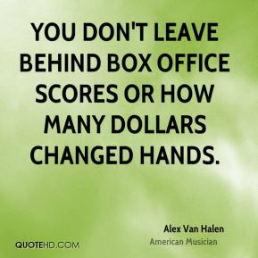 You don't leave behind box office scores or how many dollars changed hands.