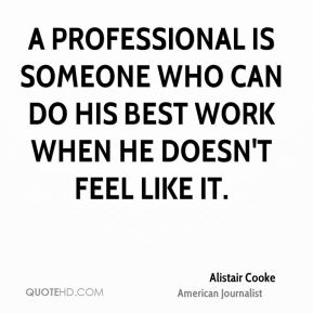 Alistair Cooke - A professional is someone who can do his best work when he doesn't feel like it.