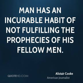 Alistair Cooke - Man has an incurable habit of not fulfilling the prophecies of his fellow men.