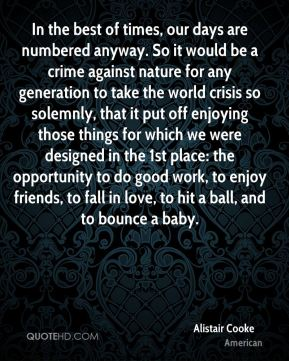 Alistair Cooke - In the best of times, our days are numbered anyway. So it would be a crime against nature for any generation to take the world crisis so solemnly, that it put off enjoying those things for which we were designed in the 1st place: the opportunity to do good work, to enjoy friends, to fall in love, to hit a ball, and to bounce a baby.