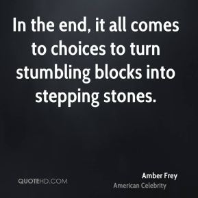 Amber Frey - In the end, it all comes to choices to turn stumbling blocks into stepping stones.