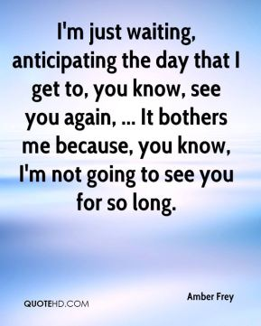 Amber Frey - I'm just waiting, anticipating the day that I get to, you know, see you again, ... It bothers me because, you know, I'm not going to see you for so long.