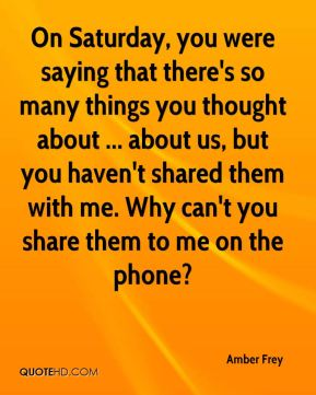 Amber Frey - On Saturday, you were saying that there's so many things you thought about ... about us, but you haven't shared them with me. Why can't you share them to me on the phone?
