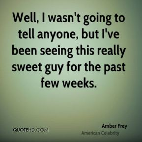 Amber Frey - Well, I wasn't going to tell anyone, but I've been seeing this really sweet guy for the past few weeks.