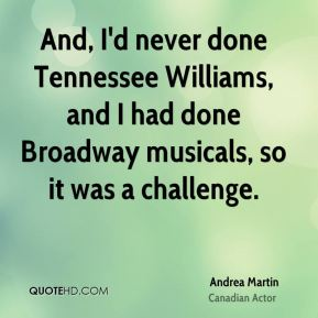And, I'd never done Tennessee Williams, and I had done Broadway musicals, so it was a challenge.