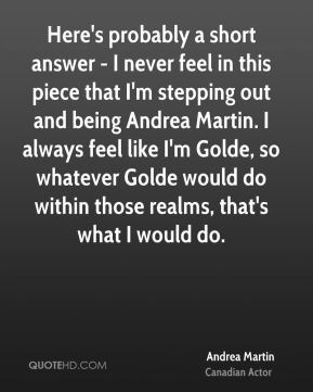 Andrea Martin - Here's probably a short answer - I never feel in this piece that I'm stepping out and being Andrea Martin. I always feel like I'm Golde, so whatever Golde would do within those realms, that's what I would do.