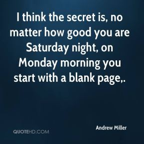 Andrew Miller - I think the secret is, no matter how good you are Saturday night, on Monday morning you start with a blank page.