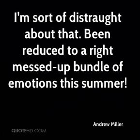 Andrew Miller - I'm sort of distraught about that. Been reduced to a right messed-up bundle of emotions this summer!
