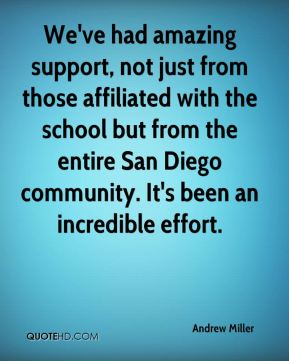 Andrew Miller - We've had amazing support, not just from those affiliated with the school but from the entire San Diego community. It's been an incredible effort.