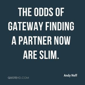 Andy Neff - The odds of Gateway finding a partner now are slim.