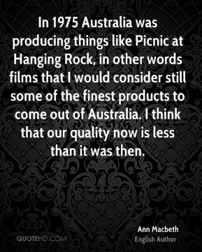 In 1975 Australia was producing things like Picnic at Hanging Rock, in other words films that I would consider still some of the finest products to come out of Australia. I think that our quality now is less than it was then.