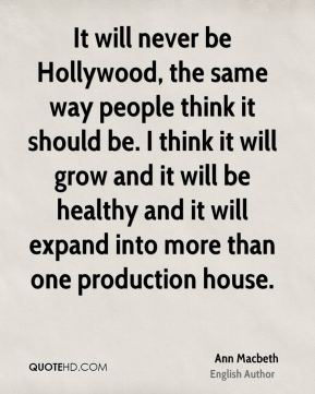 It will never be Hollywood, the same way people think it should be. I think it will grow and it will be healthy and it will expand into more than one production house.
