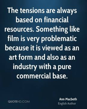 The tensions are always based on financial resources. Something like film is very problematic because it is viewed as an art form and also as an industry with a pure commercial base.