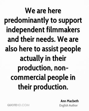 We are here predominantly to support independent filmmakers and their needs. We are also here to assist people actually in their production, non-commercial people in their production.