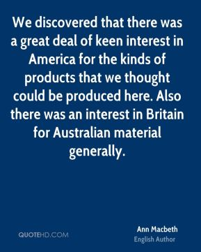 We discovered that there was a great deal of keen interest in America for the kinds of products that we thought could be produced here. Also there was an interest in Britain for Australian material generally.