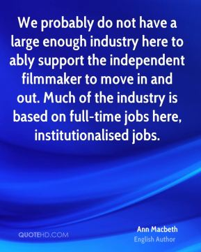 We probably do not have a large enough industry here to ably support the independent filmmaker to move in and out. Much of the industry is based on full-time jobs here, institutionalised jobs.