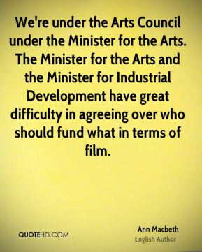 We're under the Arts Council under the Minister for the Arts. The Minister for the Arts and the Minister for Industrial Development have great difficulty in agreeing over who should fund what in terms of film.