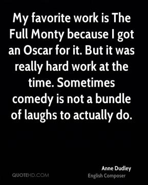 Anne Dudley - My favorite work is The Full Monty because I got an Oscar for it. But it was really hard work at the time. Sometimes comedy is not a bundle of laughs to actually do.