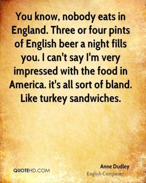 Anne Dudley - You know, nobody eats in England. Three or four pints of English beer a night fills you. I can't say I'm very impressed with the food in America. it's all sort of bland. Like turkey sandwiches.