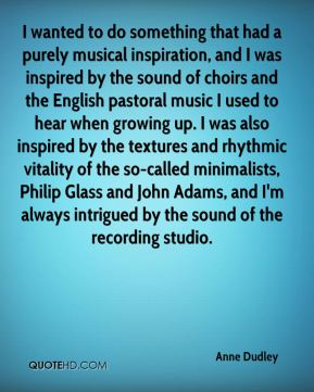 Anne Dudley - I wanted to do something that had a purely musical inspiration, and I was inspired by the sound of choirs and the English pastoral music I used to hear when growing up. I was also inspired by the textures and rhythmic vitality of the so-called minimalists, Philip Glass and John Adams, and I'm always intrigued by the sound of the recording studio.