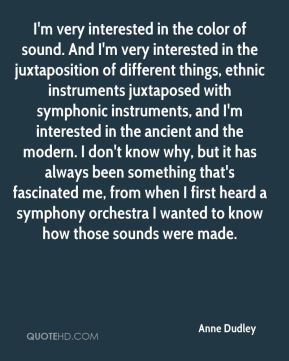 Anne Dudley - I'm very interested in the color of sound. And I'm very interested in the juxtaposition of different things, ethnic instruments juxtaposed with symphonic instruments, and I'm interested in the ancient and the modern. I don't know why, but it has always been something that's fascinated me, from when I first heard a symphony orchestra I wanted to know how those sounds were made.