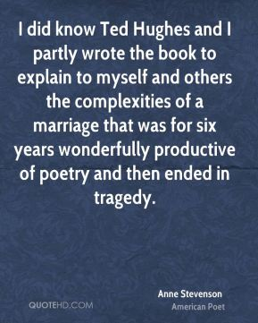I did know Ted Hughes and I partly wrote the book to explain to myself and others the complexities of a marriage that was for six years wonderfully productive of poetry and then ended in tragedy.