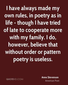 I have always made my own rules, in poetry as in life - though I have tried of late to cooperate more with my family. I do, however, believe that without order or pattern poetry is useless.