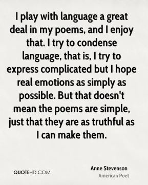 I play with language a great deal in my poems, and I enjoy that. I try to condense language, that is, I try to express complicated but I hope real emotions as simply as possible. But that doesn't mean the poems are simple, just that they are as truthful as I can make them.