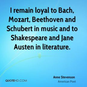 I remain loyal to Bach, Mozart, Beethoven and Schubert in music and to Shakespeare and Jane Austen in literature.