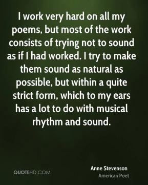 I work very hard on all my poems, but most of the work consists of trying not to sound as if I had worked. I try to make them sound as natural as possible, but within a quite strict form, which to my ears has a lot to do with musical rhythm and sound.