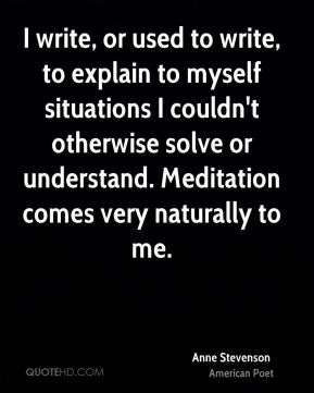 I write, or used to write, to explain to myself situations I couldn't otherwise solve or understand. Meditation comes very naturally to me.