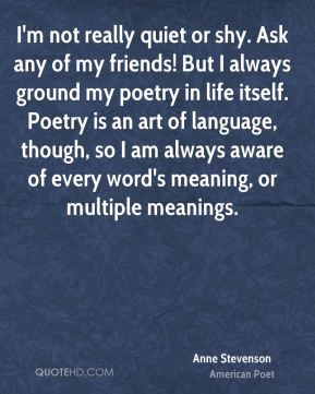 I'm not really quiet or shy. Ask any of my friends! But I always ground my poetry in life itself. Poetry is an art of language, though, so I am always aware of every word's meaning, or multiple meanings.