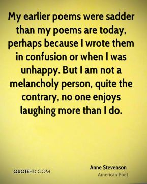 Anne Stevenson - My earlier poems were sadder than my poems are today, perhaps because I wrote them in confusion or when I was unhappy. But I am not a melancholy person, quite the contrary, no one enjoys laughing more than I do.