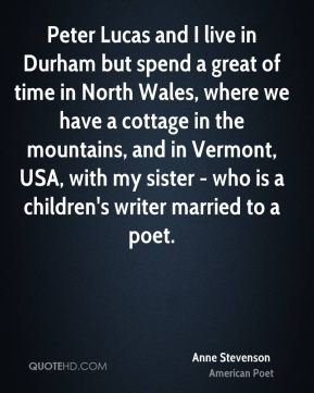 Peter Lucas and I live in Durham but spend a great of time in North Wales, where we have a cottage in the mountains, and in Vermont, USA, with my sister - who is a children's writer married to a poet.