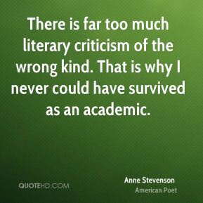 There is far too much literary criticism of the wrong kind. That is why I never could have survived as an academic.