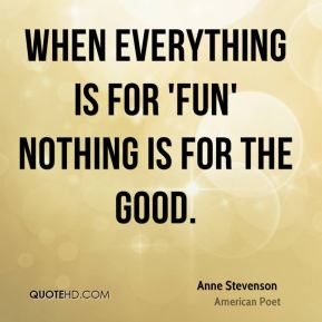 When everything is for 'fun' nothing is for the good.