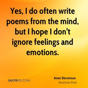 Yes, I do often write poems from the mind, but I hope I don't ignore feelings and emotions.