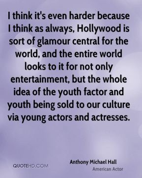 I think it's even harder because I think as always, Hollywood is sort of glamour central for the world, and the entire world looks to it for not only entertainment, but the whole idea of the youth factor and youth being sold to our culture via young actors and actresses.