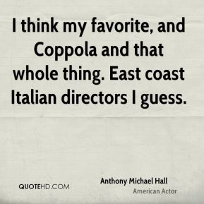 I think my favorite, and Coppola and that whole thing. East coast Italian directors I guess.