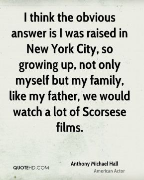I think the obvious answer is I was raised in New York City, so growing up, not only myself but my family, like my father, we would watch a lot of Scorsese films.