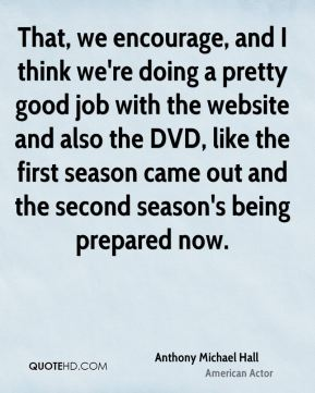 That, we encourage, and I think we're doing a pretty good job with the website and also the DVD, like the first season came out and the second season's being prepared now.
