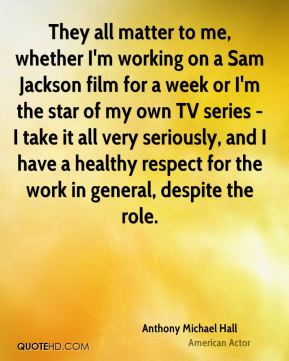 They all matter to me, whether I'm working on a Sam Jackson film for a week or I'm the star of my own TV series - I take it all very seriously, and I have a healthy respect for the work in general, despite the role.