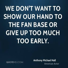 We don't want to show our hand to the fan base or give up too much too early.