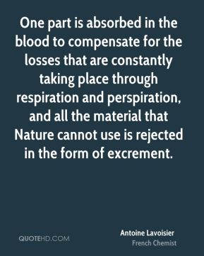 Antoine Lavoisier - One part is absorbed in the blood to compensate for the losses that are constantly taking place through respiration and perspiration, and all the material that Nature cannot use is rejected in the form of excrement.