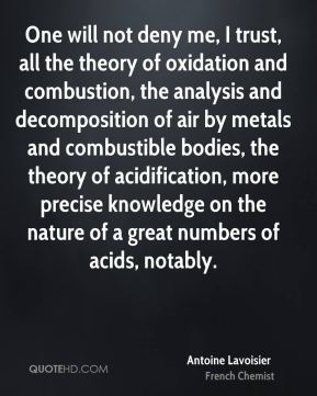 One will not deny me, I trust, all the theory of oxidation and combustion, the analysis and decomposition of air by metals and combustible bodies, the theory of acidification, more precise knowledge on the nature of a great numbers of acids, notably.
