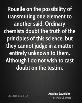 Antoine Lavoisier - Rouelle on the possibility of transmuting one element to another said, Ordinary chemists doubt the truth of the principles of this science, but they cannot judge in a matter entirely unknown to them. Although I do not wish to cast doubt on the testim.