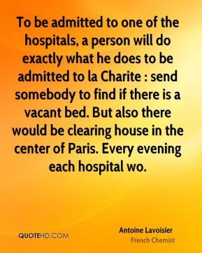 To be admitted to one of the hospitals, a person will do exactly what he does to be admitted to la Charite : send somebody to find if there is a vacant bed. But also there would be clearing house in the center of Paris. Every evening each hospital wo.